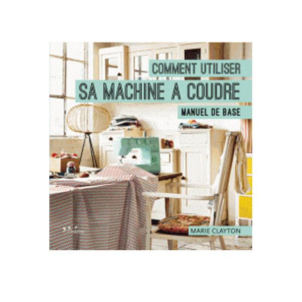 """Livre """"Comment utiliser sa machine à coudre - Manuel de base"""""""